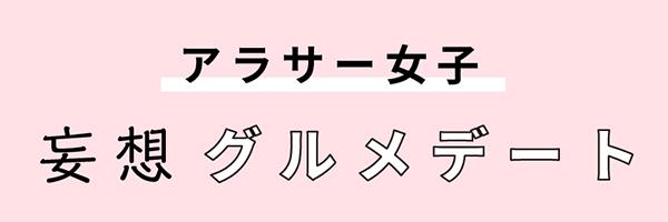 アラサー女子 妄想グルメデート