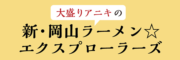 大盛りアニキの新・岡山ラーメン☆エクスプローラーズ