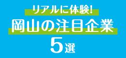 リアルに体験! 岡山の注目企業5選 本誌連動企画